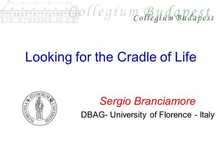 Looking for the Cradle of Life Sergio Branciamore DBAG- University of Florence - Italy.