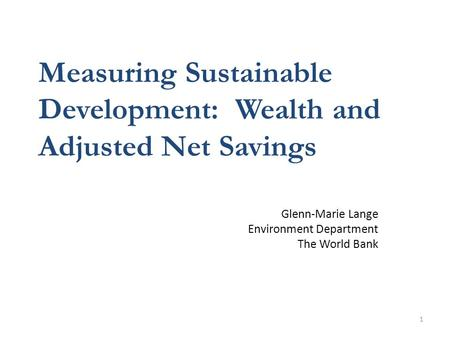 1 Measuring Sustainable Development: Wealth and Adjusted Net Savings Glenn-Marie Lange Environment Department The World Bank.