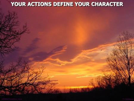 YOUR ACTIONS DEFINE YOUR CHARACTER. Matthew 5:14 You are the light of the world. A city that is set on a hill cannot be hidden. 15 Nor do they light.