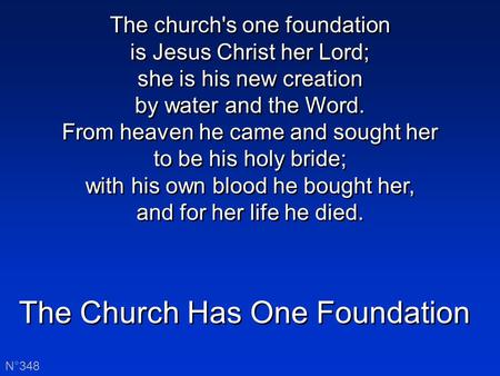 The Church Has One Foundation N°348 The church's one foundation is Jesus Christ her Lord; she is his new creation by water and the Word. From heaven he.