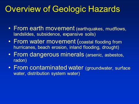 Overview of Geologic Hazards From earth movement (earthquakes, mudflows, landslides, subsidence, expansive soils) From water movement ( coastal flooding.