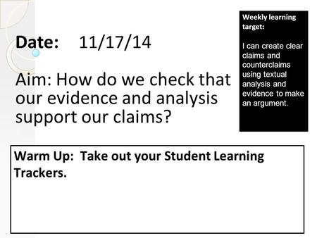 Date: 11/17 /14 Aim: How do we check that our evidence and analysis support our claims? Warm Up: Take out your Student Learning Trackers. Weekly learning.