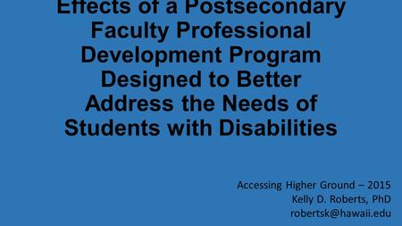 Effects of a Postsecondary Faculty Professional Development Program Designed to Better Address the Needs of Students with Disabilities Accessing Higher.