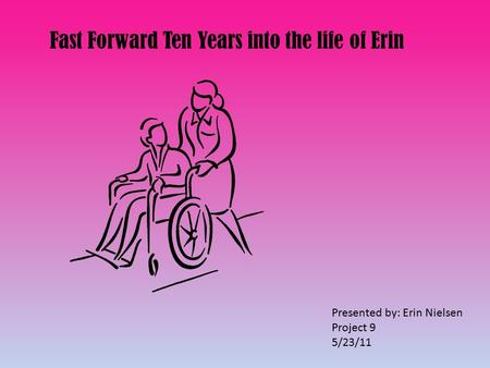 Fast Forward Ten Years into the life of Erin Presented by: Erin Nielsen Project 9 5/23/11.
