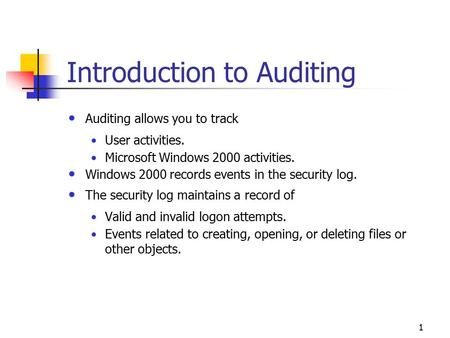 1 Introduction to Auditing Auditing allows you to track User activities. Microsoft Windows 2000 activities. Windows 2000 records events in the security.