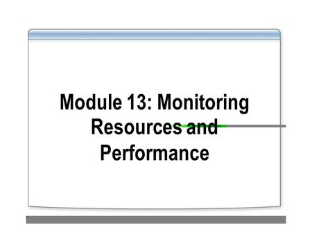 Module 13: Monitoring Resources and Performance. Overview Using Task Manager to Monitor System Performance Using Performance and Maintenance Tools to.