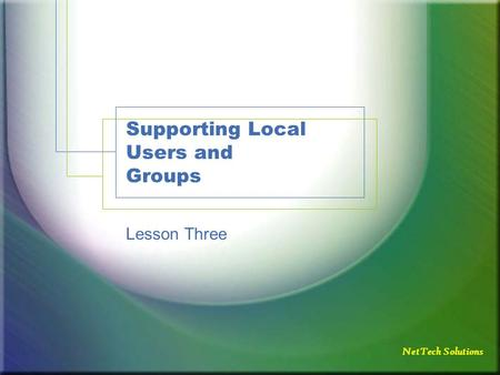 NetTech Solutions Supporting Local Users and Groups Lesson Three.