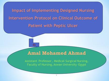 1 Impact of Implementing Designed Nursing Intervention Protocol on Clinical Outcome of Patient with Peptic Ulcer By Amal Mohamed Ahmad Assistant Professor,