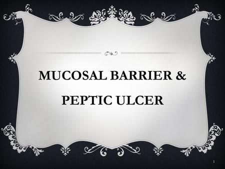 MUCOSAL BARRIER & PEPTIC ULCER 1. GASTRIC MUOSAL BARRIER  The gastric mucosal barrier is the property of the stomach that allows it to contain acid 