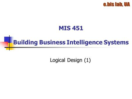 MIS 451 Building Business Intelligence Systems Logical Design (1)