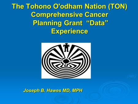 "The Tohono O'odham Nation (TON) Comprehensive Cancer Planning Grant ""Data"" Experience Joseph B. Hawes MD, MPH."