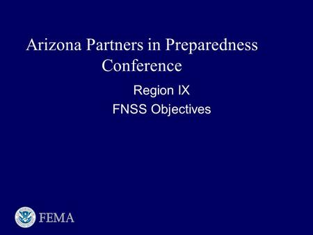 Region IX FNSS Objectives Region IX FNSS Objectives Arizona Partners in Preparedness Conference.