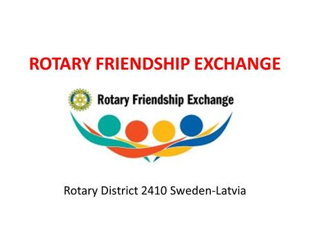 ROTARY FRIENDSHIP EXCHANGE Rotary District 2410 Sweden-Latvia.