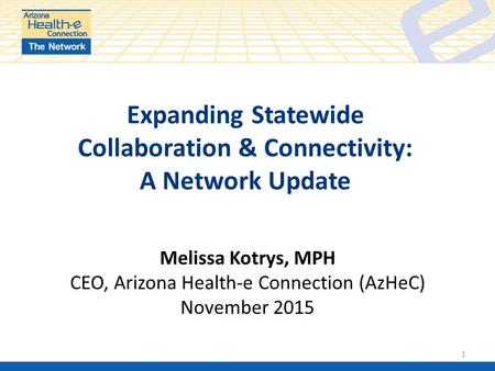 Expanding Statewide Collaboration & Connectivity: A Network Update 1 Melissa Kotrys, MPH CEO, Arizona Health-e Connection (AzHeC) November 2015.