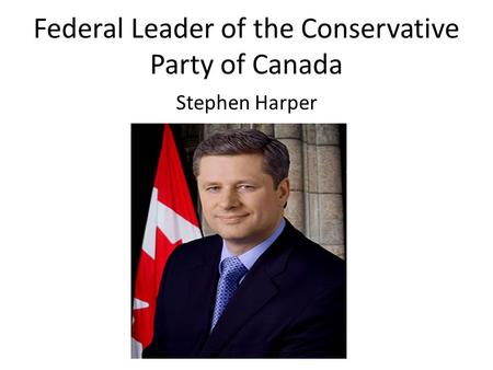 Federal Leader of the Conservative Party of Canada Stephen Harper.
