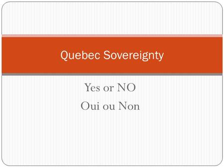Yes or NO Oui ou Non Quebec Sovereignty. Rene Levesque Premier of Quebec Runs the PQ (Parti Quebecois) Wants to separate Quebec from Canada. Feels that.