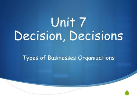  Types of Businesses Organizations Unit 7 Decision, Decisions.