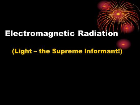 Electromagnetic Radiation (Light – the Supreme Informant!)