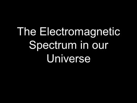 The Electromagnetic Spectrum in our Universe. Background info. ★ Everything astronomers know about the universe comes from studying light from distant.