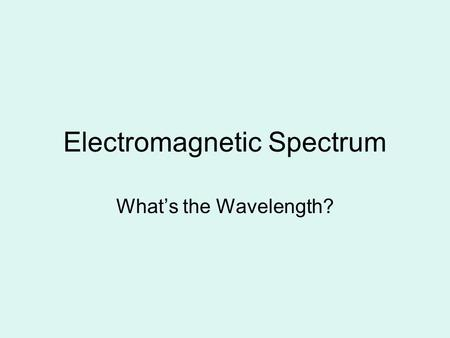 Electromagnetic Spectrum What's the Wavelength?. E-M Spectrum