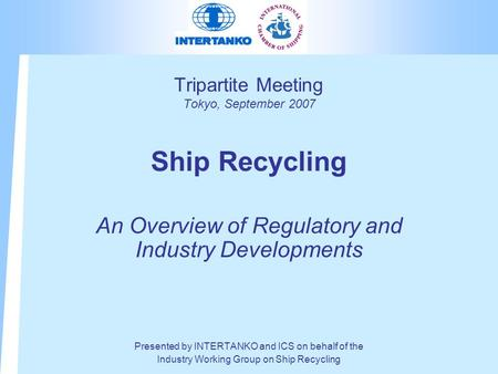 Tripartite Meeting Tokyo, September 2007 Ship Recycling An Overview of Regulatory and Industry Developments Presented by INTERTANKO and ICS on behalf of.