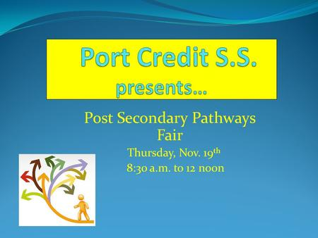 Post Secondary Pathways Fair Thursday, Nov. 19 th 8:30 a.m. to 12 noon.