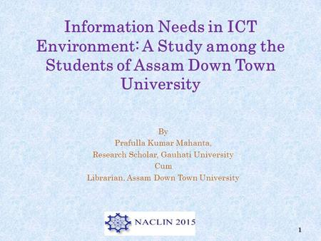 Information Needs in ICT Environment: A Study among the Students of Assam Down Town University By Prafulla Kumar Mahanta, Research Scholar, Gauhati University.