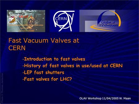11/4/2005OLAV 1 Workshop CERNW. Maan Fast Vacuum Valves at CERN -Introduction to fast valves -History of fast valves in use/used at CERN -LEP fast shutters.