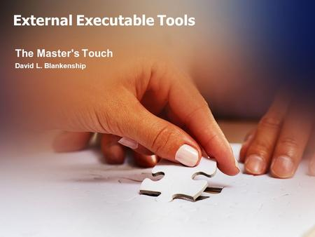 External Executable Tools The Master's Touch David L. Blankenship.
