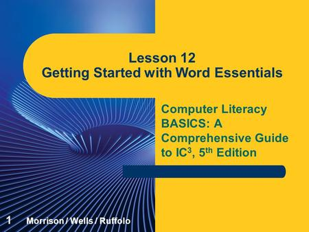 Computer Literacy BASICS: A Comprehensive Guide to IC 3, 5 th Edition Lesson 12 Getting Started with Word Essentials 1 Morrison / Wells / Ruffolo.