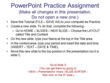 PowerPoint Practice Assignment (Make all changes in this presentation. Do not open a new one.) Save this Tutorial (FILE – SAVE AS) to your computer as.