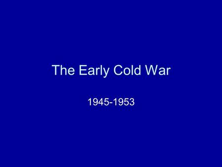 The Early Cold War 1945-1953. Communism vs. Capitalism.