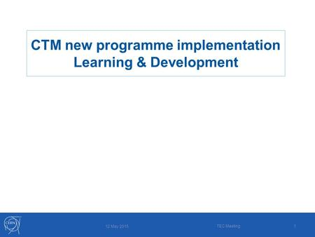 1 12 May 2015 TEC Meeting CTM new programme implementation Learning & Development.