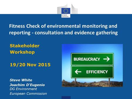 Fitness Check of environmental monitoring and reporting - consultation and evidence gathering Stakeholder Workshop 19/20 Nov 2015 Steve White Joachim D'Eugenio.