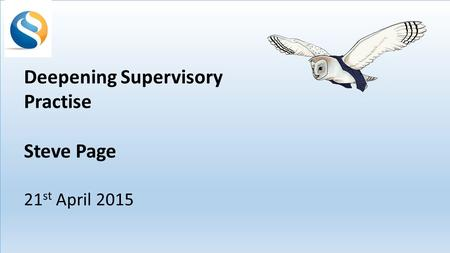 Deepening Supervisory Practise Steve Page 21 st April 2015.