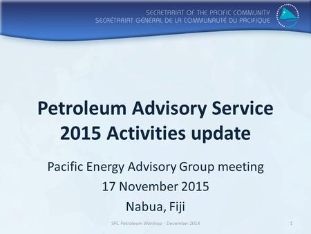 Petroleum Advisory Service 2015 Activities update Pacific Energy Advisory Group meeting 17 November 2015 Nabua, Fiji SPC Petroleum Worshop - December 20141.