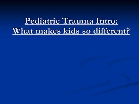 Pediatric Trauma Intro: What makes kids so different?