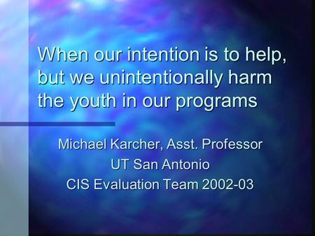 When our intention is to help, but we unintentionally harm the youth in our programs Michael Karcher, Asst. Professor UT San Antonio CIS Evaluation Team.