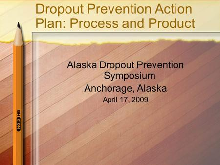 Dropout Prevention Action Plan: Process and Product Alaska Dropout Prevention Symposium Anchorage, Alaska April 17, 2009.