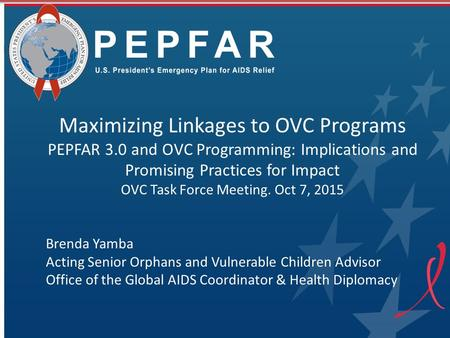 Maximizing Linkages to OVC Programs PEPFAR 3.0 and OVC Programming: Implications and Promising Practices for Impact OVC Task Force Meeting. Oct 7, 2015.