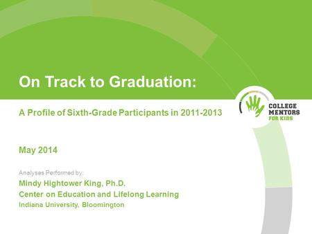 On Track to Graduation: A Profile of Sixth-Grade Participants in 2011-2013 May 2014 Analyses Performed by: Mindy Hightower King, Ph.D. Center on Education.