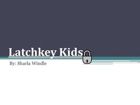 Latchkey Kids By: Sharla Windle.
