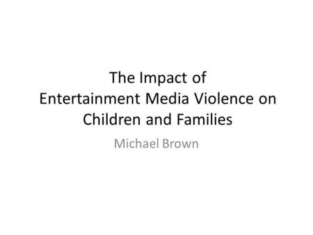 The Impact of Entertainment Media Violence on Children and Families Michael Brown.