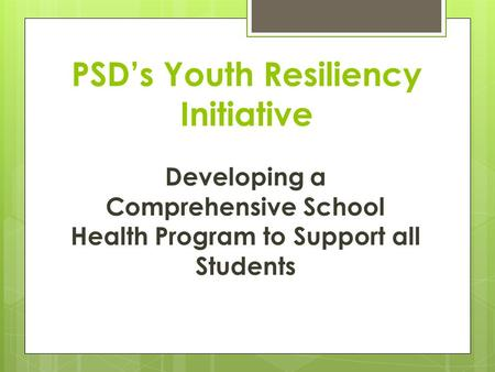 PSD's Youth Resiliency Initiative Developing a Comprehensive School Health Program to Support all Students.