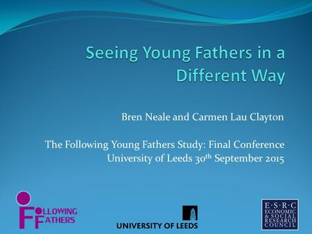 Bren Neale and Carmen Lau Clayton The Following Young Fathers Study: Final Conference University of Leeds 30 th September 2015.
