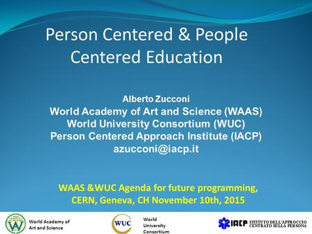 Person Centered & People Centered Education WAAS &WUC Agenda for future programming, CERN, Geneva, CH November 10th, 2015 World Academy of Art and Science.
