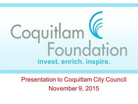Presentation to Coquitlam City Council November 9, 2015 invest. enrich. inspire.