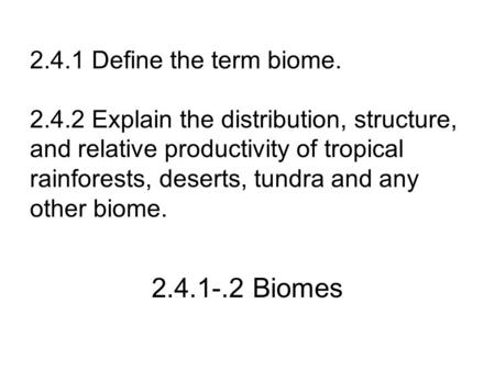 2.4.1 Define the term biome. 2.4.2 Explain the distribution, structure, and relative productivity of <strong>tropical</strong> rainforests, deserts, tundra and any other.