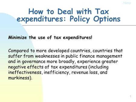1 How to Deal with Tax expenditures: Policy Options Minimize the use of tax expenditures! Compared to more developed countries, countries that suffer from.