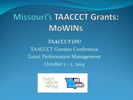 TAACCCT ON! TAACCCT Grantee Conference Grant Performance Management October 1 - 2, 2014.
